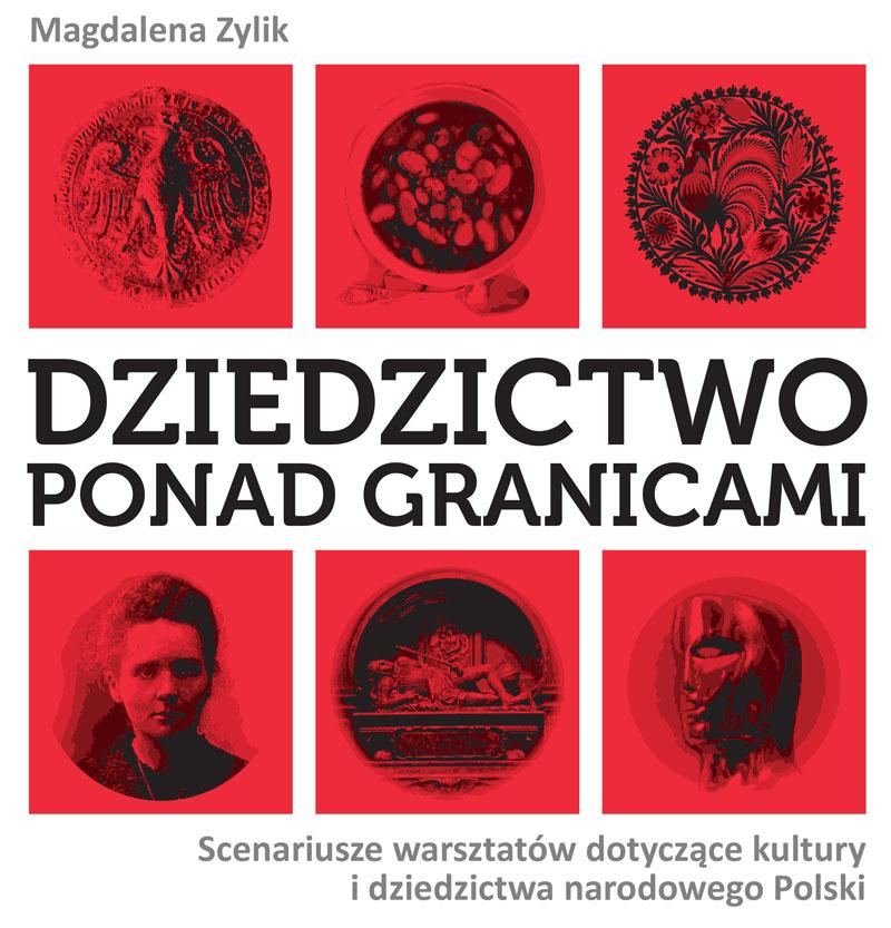 Mamy zaszczyt przedstawić Państwu autorską publikację p. Magdaleny Zylik: Dziedzictwo ponad granicami. Scenariusze warsztatów dotyczące kultury i dziedzictwa narodowego Polski